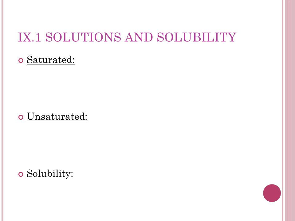 IX.1 SOLUTIONS AND SOLUBILITY Saturated: Unsaturated: Solubility: