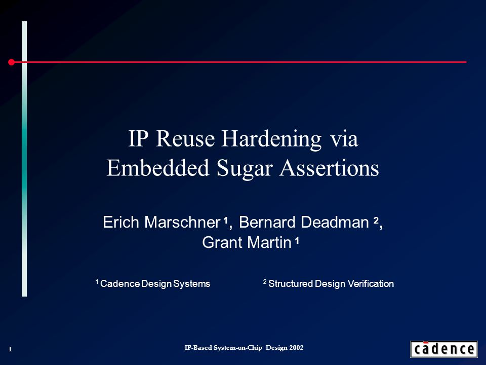 1 IP-Based System-on-Chip Design 2002 IP Reuse Hardening via Embedded Sugar Assertions Erich Marschner 1, Bernard Deadman 2, Grant Martin 1 1 Cadence Design Systems 2 Structured Design Verification