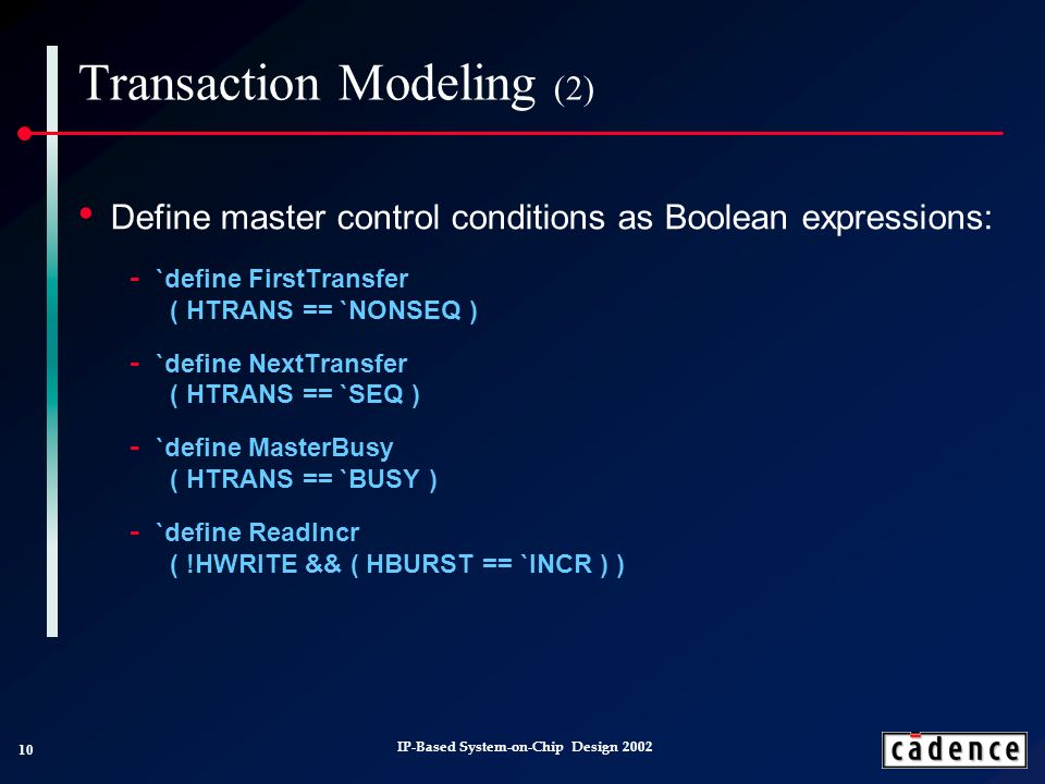 10 IP-Based System-on-Chip Design 2002 Transaction Modeling (2) Define master control conditions as Boolean expressions: `define FirstTransfer ( HTRANS == `NONSEQ ) `define NextTransfer ( HTRANS == `SEQ ) `define MasterBusy ( HTRANS == `BUSY ) `define ReadIncr ( !HWRITE && ( HBURST == `INCR ) )