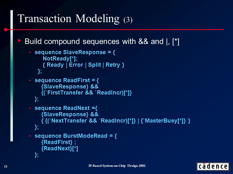 11 IP-Based System-on-Chip Design 2002 Transaction Modeling (3) Build compound sequences with && and |, [*] sequence SlaveResponse = { NotReady[*]; { Ready | Error | Split | Retry } }; sequence ReadFirst = { {SlaveResponse} && {(`FirstTransfer && `ReadIncr)[*]} }; sequence ReadNext ={ {SlaveResponse} && { {(`NextTransfer && `ReadIncr)[*]} | {`MasterBusy[*]} } }; sequence BurstModeRead = { {ReadFirst} ; {ReadNext}[*] };