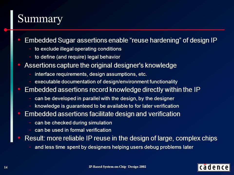 14 IP-Based System-on-Chip Design 2002 Summary Embedded Sugar assertions enable reuse hardening of design IP to exclude illegal operating conditions to define (and require) legal behavior Assertions capture the original designer s knowledge interface requirements, design assumptions, etc.