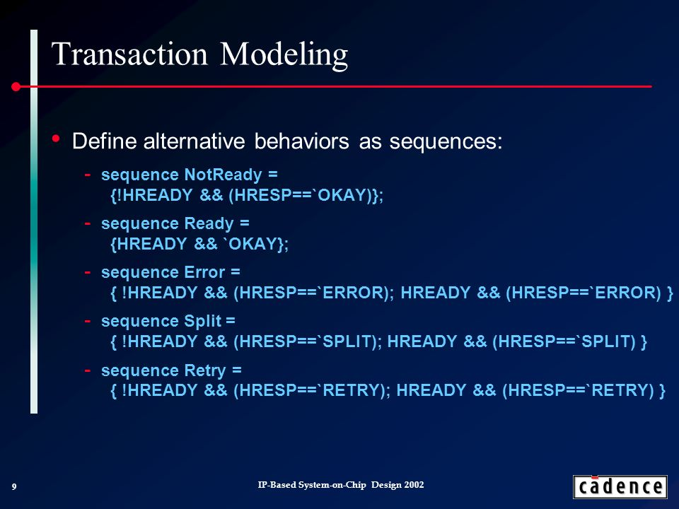 9 IP-Based System-on-Chip Design 2002 Transaction Modeling Define alternative behaviors as sequences: sequence NotReady = {!HREADY && (HRESP==`OKAY)}; sequence Ready = {HREADY && `OKAY}; sequence Error = { !HREADY && (HRESP==`ERROR); HREADY && (HRESP==`ERROR) } sequence Split = { !HREADY && (HRESP==`SPLIT); HREADY && (HRESP==`SPLIT) } sequence Retry = { !HREADY && (HRESP==`RETRY); HREADY && (HRESP==`RETRY) }