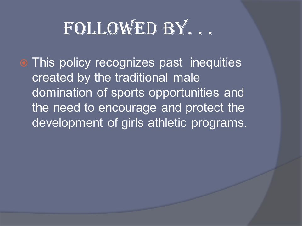 Followed by... This policy recognizes past inequities created by the traditional male domination of sports opportunities and the need to encourage and