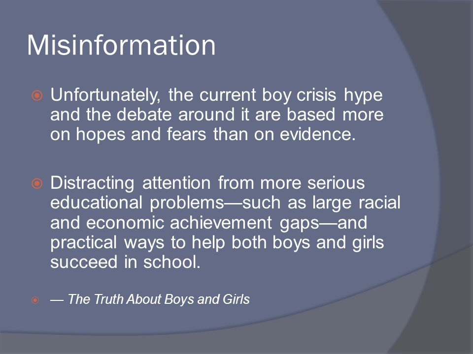 Misinformation Unfortunately, the current boy crisis hype and the debate around it are based more on hopes and fears than on evidence. Distracting att