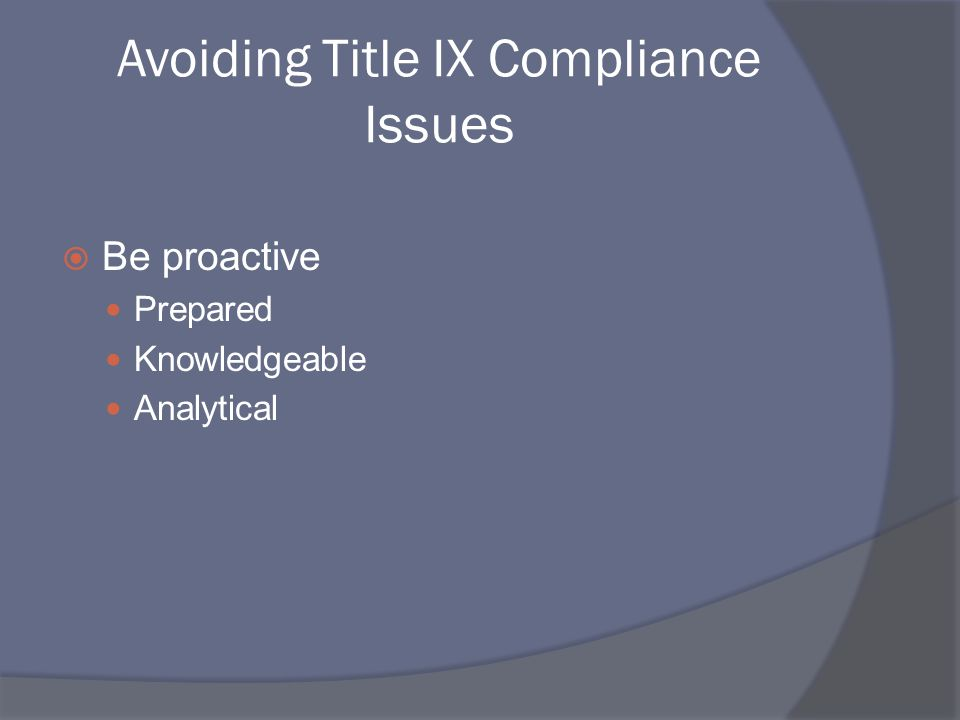 Avoiding Title IX Compliance Issues Be proactive Prepared Knowledgeable Analytical