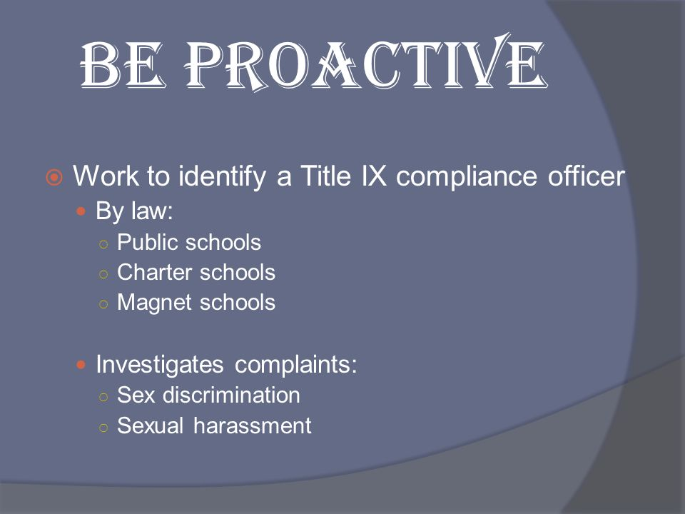 BE PROACTIVE Work to identify a Title IX compliance officer By law: Public schools Charter schools Magnet schools Investigates complaints: Sex discrim