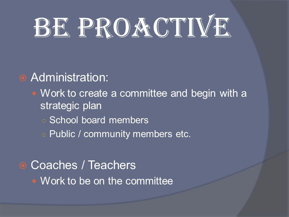 BE PROACTIVE Administration: Work to create a committee and begin with a strategic plan School board members Public / community members etc. Coaches /