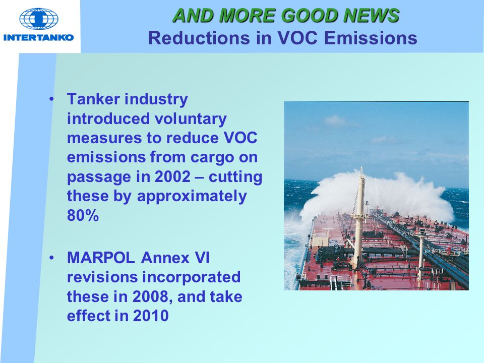 AND MORE GOOD NEWS AND MORE GOOD NEWS Reductions in VOC Emissions Tanker industry introduced voluntary measures to reduce VOC emissions from cargo on passage in 2002 – cutting these by approximately 80% MARPOL Annex VI revisions incorporated these in 2008, and take effect in 2010