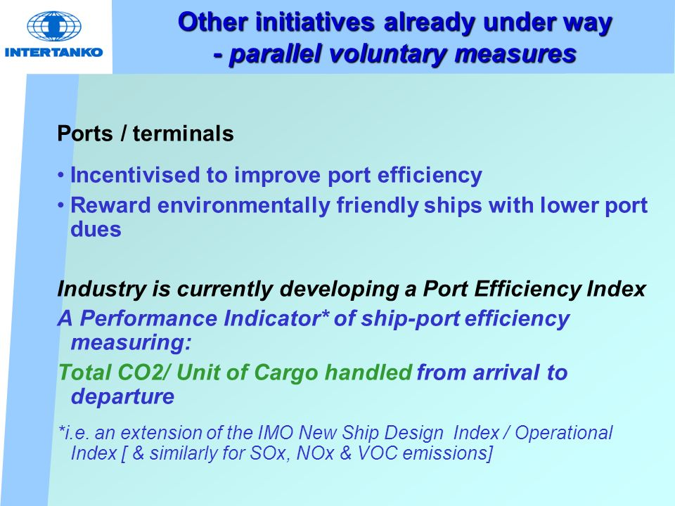 Other initiatives already under way - parallel voluntary measures Ports / terminals Incentivised to improve port efficiency Reward environmentally friendly ships with lower port dues Industry is currently developing a Port Efficiency Index A Performance Indicator* of ship-port efficiency measuring: Total CO2/ Unit of Cargo handled from arrival to departure *i.e.