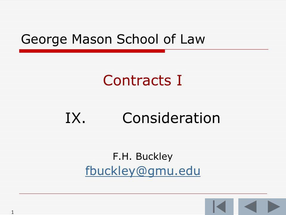 1 George Mason School of Law Contracts I IX.Consideration F.H. Buckley fbuckley@gmu.edu