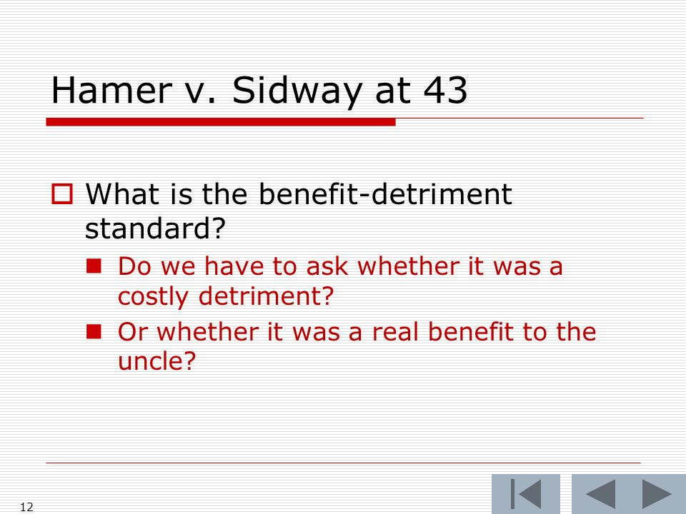 Hamer v. Sidway at 43 12 What is the benefit-detriment standard? Do we have to ask whether it was a costly detriment? Or whether it was a real benefit