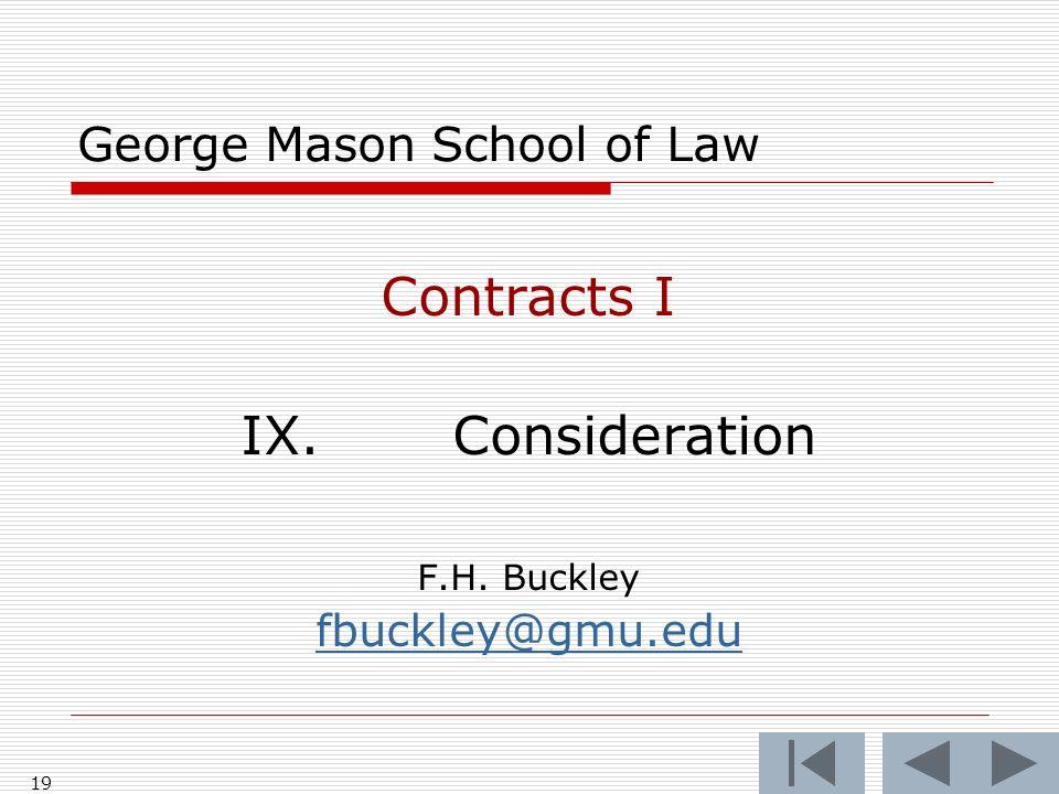 19 George Mason School of Law Contracts I IX.Consideration F.H. Buckley fbuckley@gmu.edu