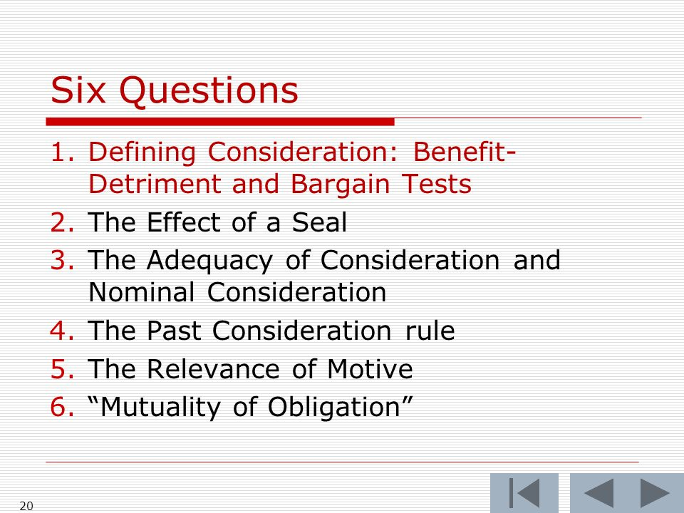 Six Questions 1.Defining Consideration: Benefit- Detriment and Bargain Tests 2.The Effect of a Seal 3.The Adequacy of Consideration and Nominal Consid