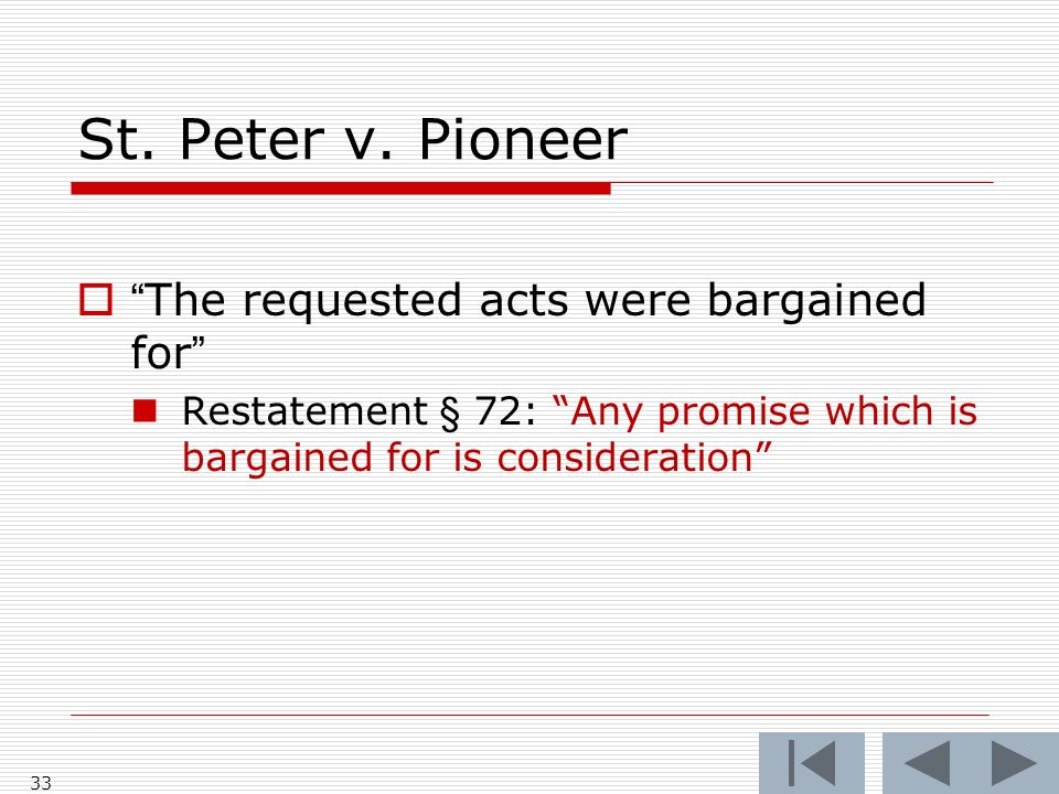 St. Peter v. Pioneer The requested acts were bargained for Restatement § 72: Any promise which is bargained for is consideration 33