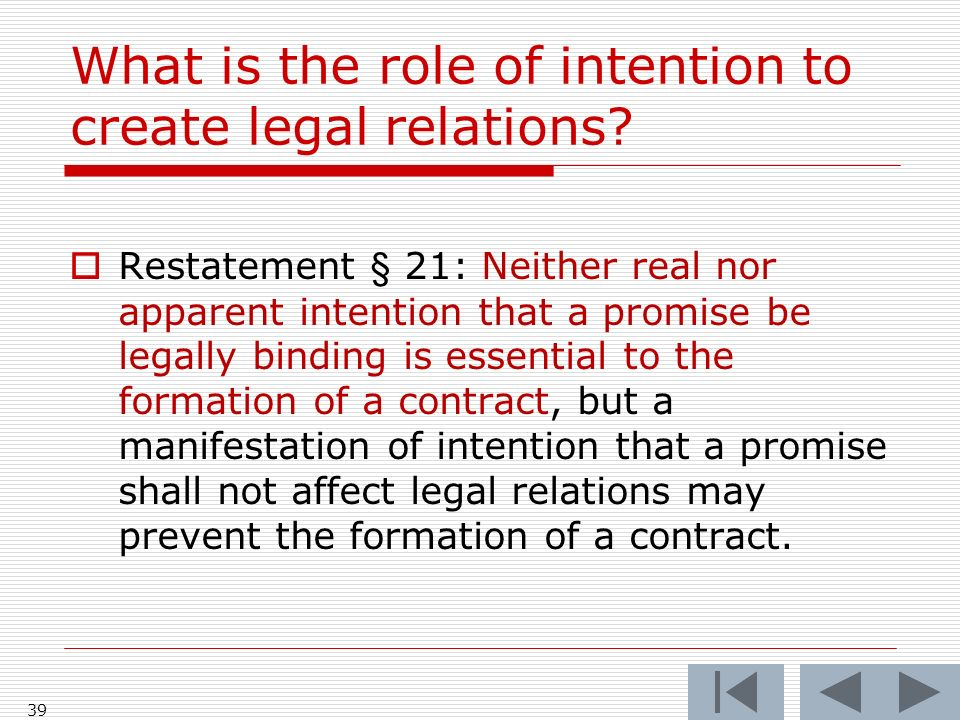 What is the role of intention to create legal relations? 39 Restatement § 21: Neither real nor apparent intention that a promise be legally binding is