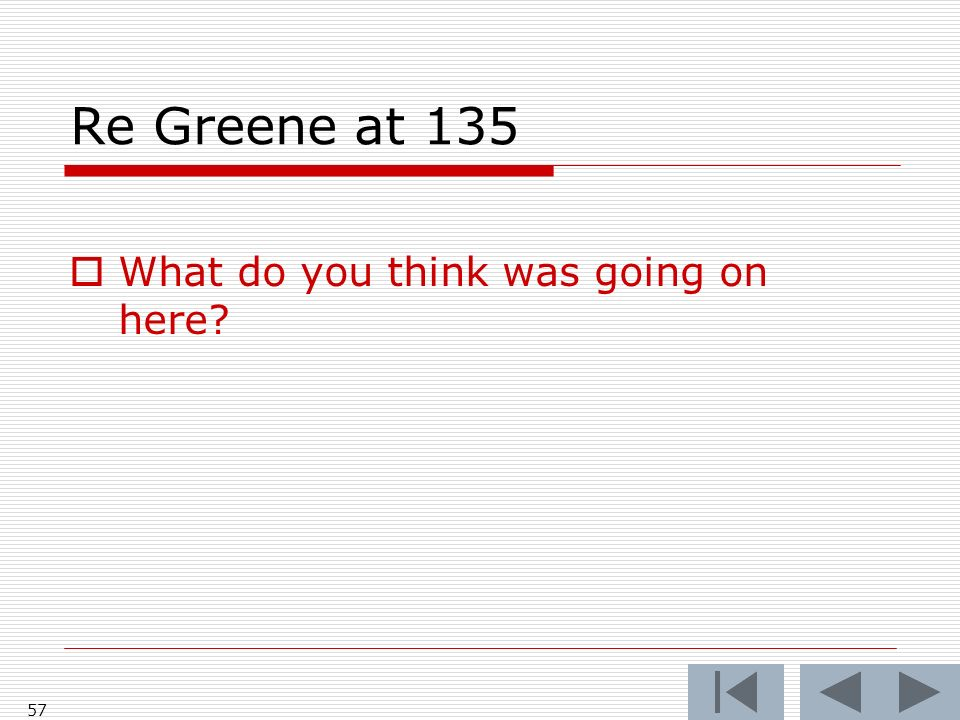 Re Greene at 135 What do you think was going on here? 57