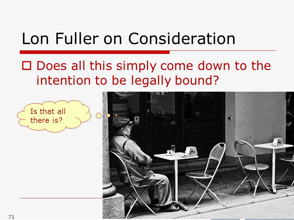 Lon Fuller on Consideration Does all this simply come down to the intention to be legally bound? 71 Is that all there is?