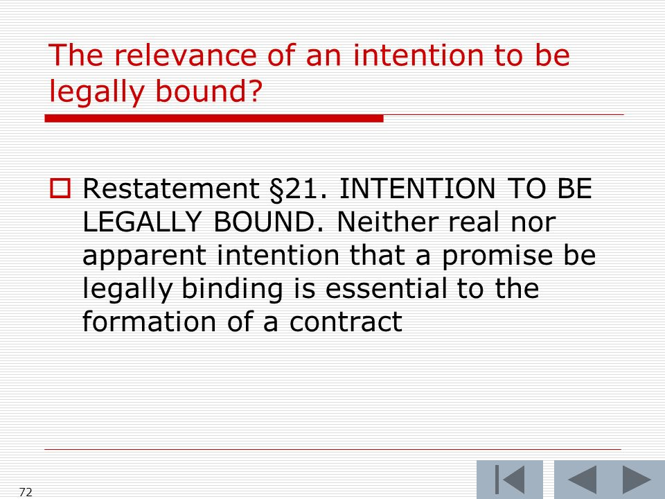 The relevance of an intention to be legally bound? Restatement §21. INTENTION TO BE LEGALLY BOUND. Neither real nor apparent intention that a promise