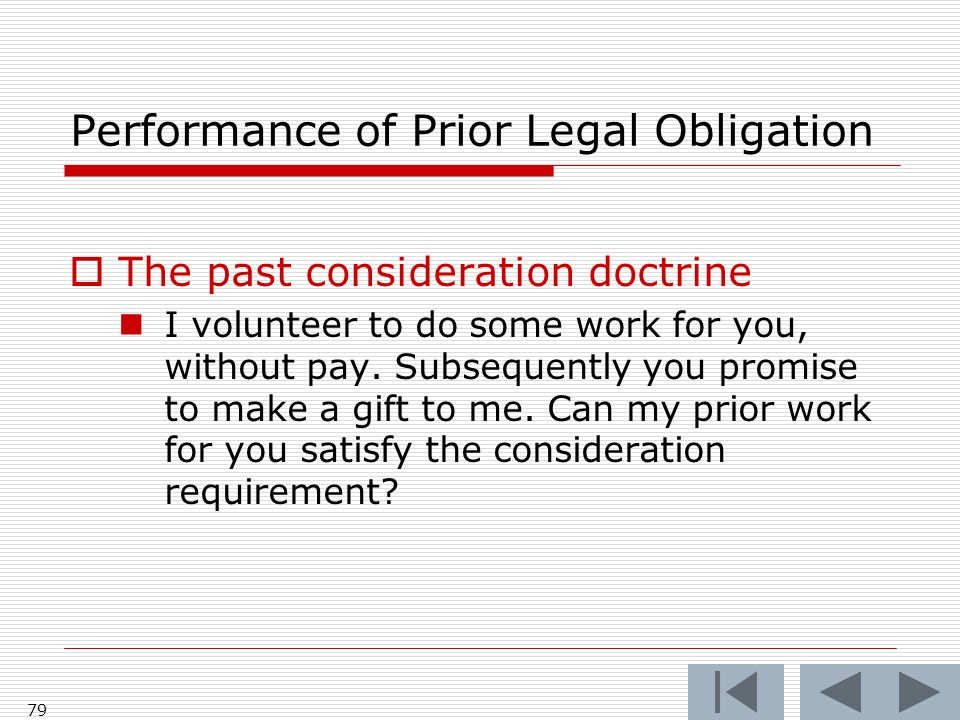 Performance of Prior Legal Obligation The past consideration doctrine I volunteer to do some work for you, without pay. Subsequently you promise to ma