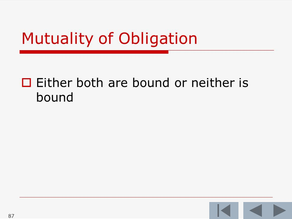 Mutuality of Obligation Either both are bound or neither is bound 87