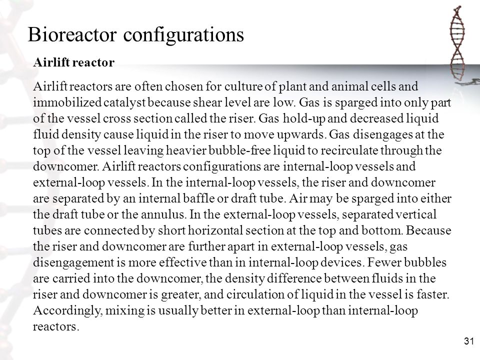 31 Bioreactor configurations Airlift reactor Airlift reactors are often chosen for culture of plant and animal cells and immobilized catalyst because