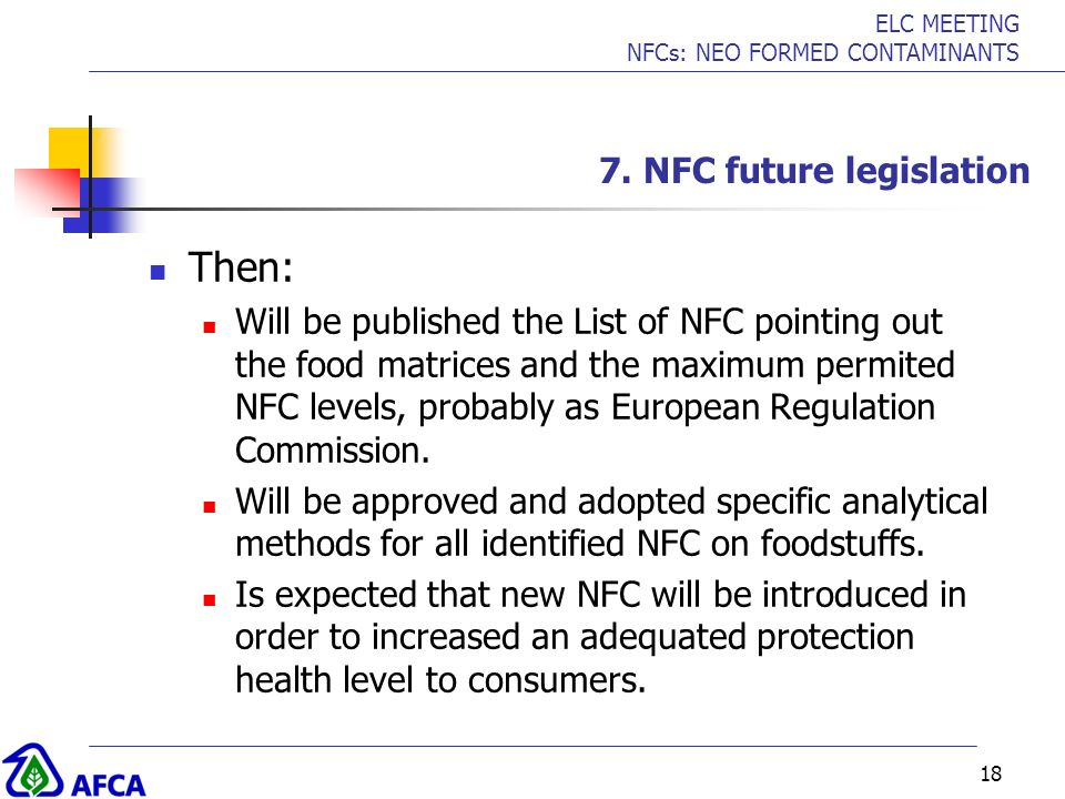 ELC MEETING NFCs: NEO FORMED CONTAMINANTS 18 7. NFC future legislation Then: Will be published the List of NFC pointing out the food matrices and the