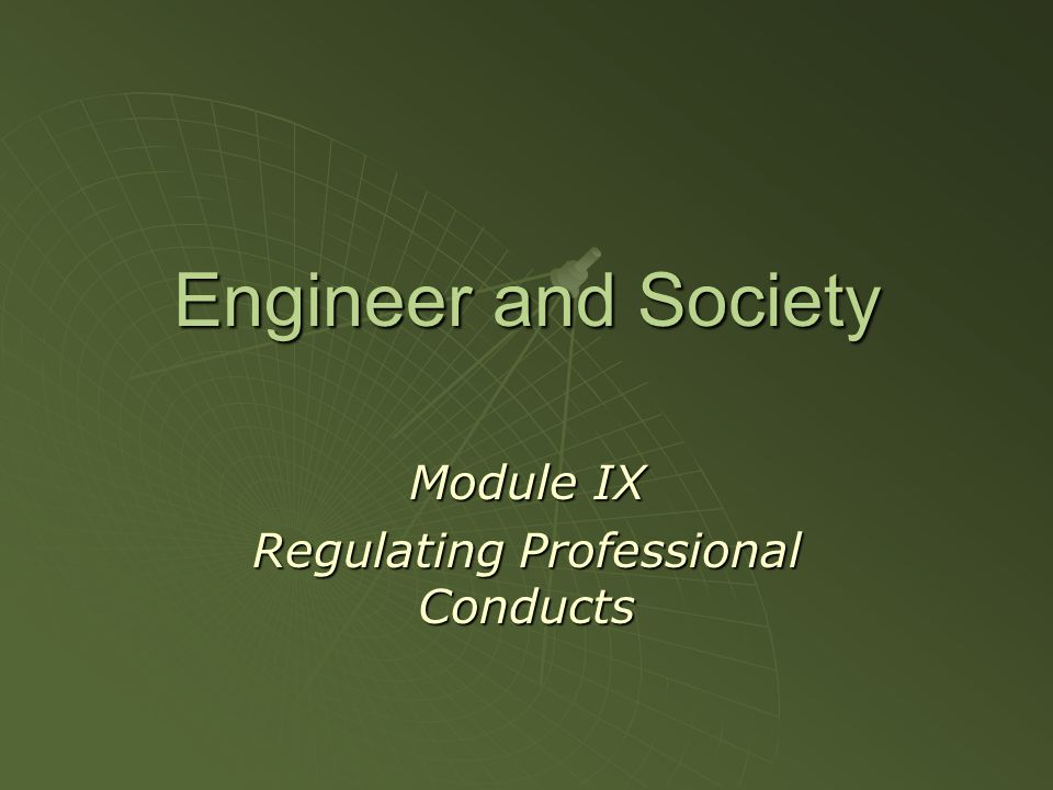 Engineer and Society Module IX Regulating Professional Conducts
