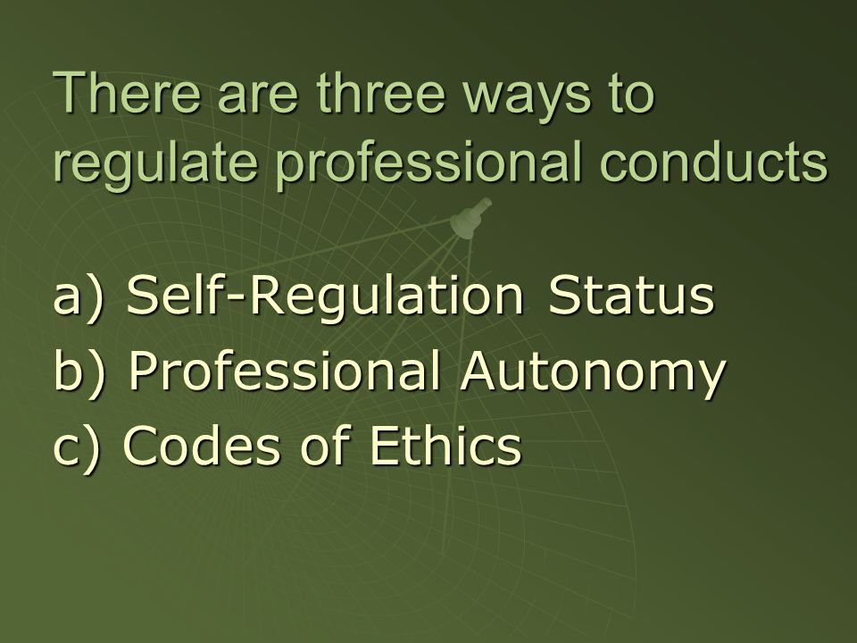 There are three ways to regulate professional conducts a) Self-Regulation Status b) Professional Autonomy c) Codes of Ethics