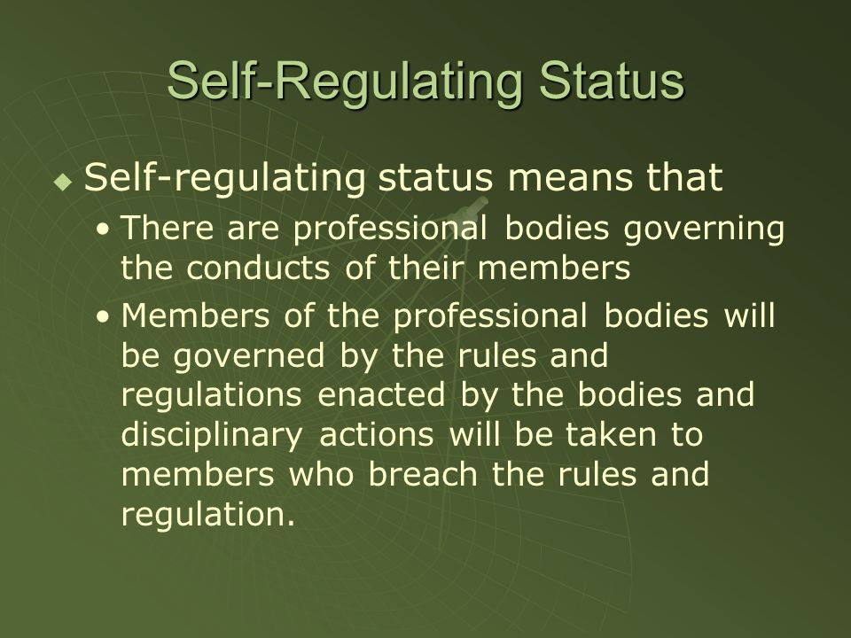 Self-Regulating Status Self-regulating status means that There are professional bodies governing the conducts of their members Members of the professi