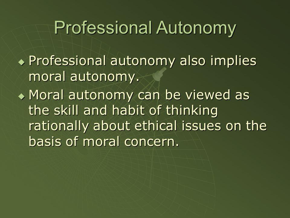Professional Autonomy Professional autonomy also implies moral autonomy.