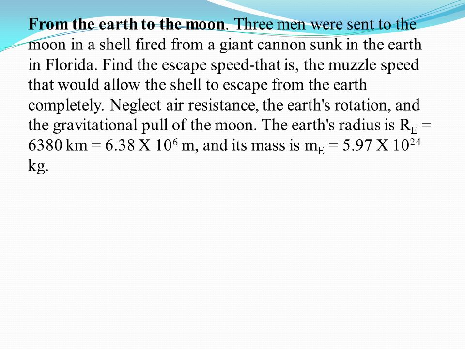 From the earth to the moon. Three men were sent to the moon in a shell fired from a giant cannon sunk in the earth in Florida. Find the escape speed-t