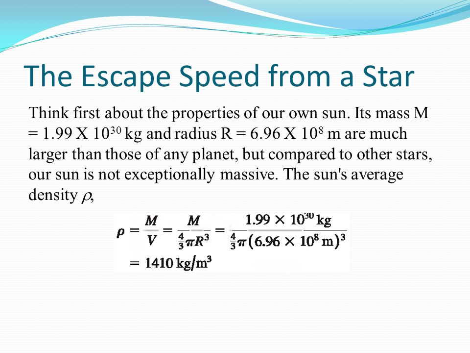 The Escape Speed from a Star Think first about the properties of our own sun. Its mass M = 1.99 X 10 30 kg and radius R = 6.96 X 10 8 m are much large