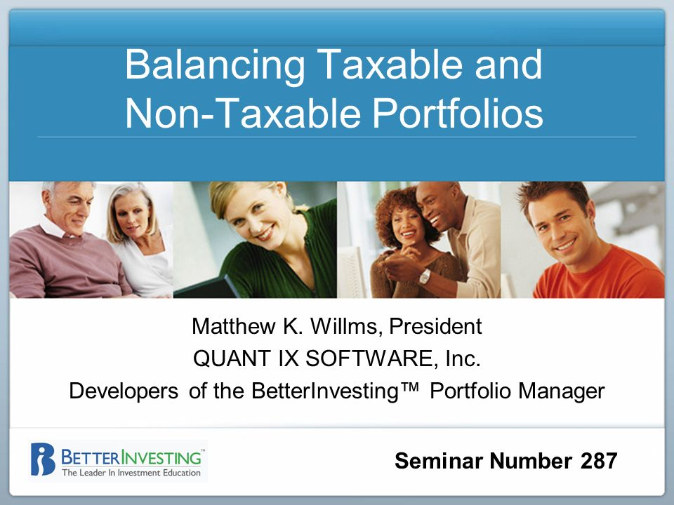 Seminar Number 287 Balancing Taxable and Non-Taxable Portfolios Matthew K. Willms, President QUANT IX SOFTWARE, Inc. Developers of the BetterInvesting