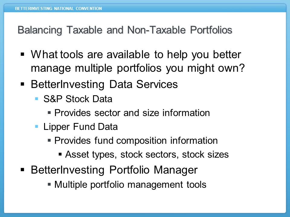 BETTERINVESTING NATIONAL CONVENTION Balancing Taxable and Non-Taxable Portfolios What tools are available to help you better manage multiple portfolios you might own.