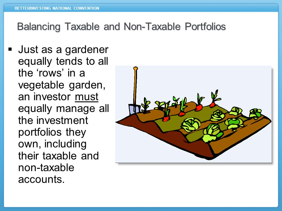 BETTERINVESTING NATIONAL CONVENTION Balancing Taxable and Non-Taxable Portfolios Just as a gardener equally tends to all the rows in a vegetable garden, an investor must equally manage all the investment portfolios they own, including their taxable and non-taxable accounts.