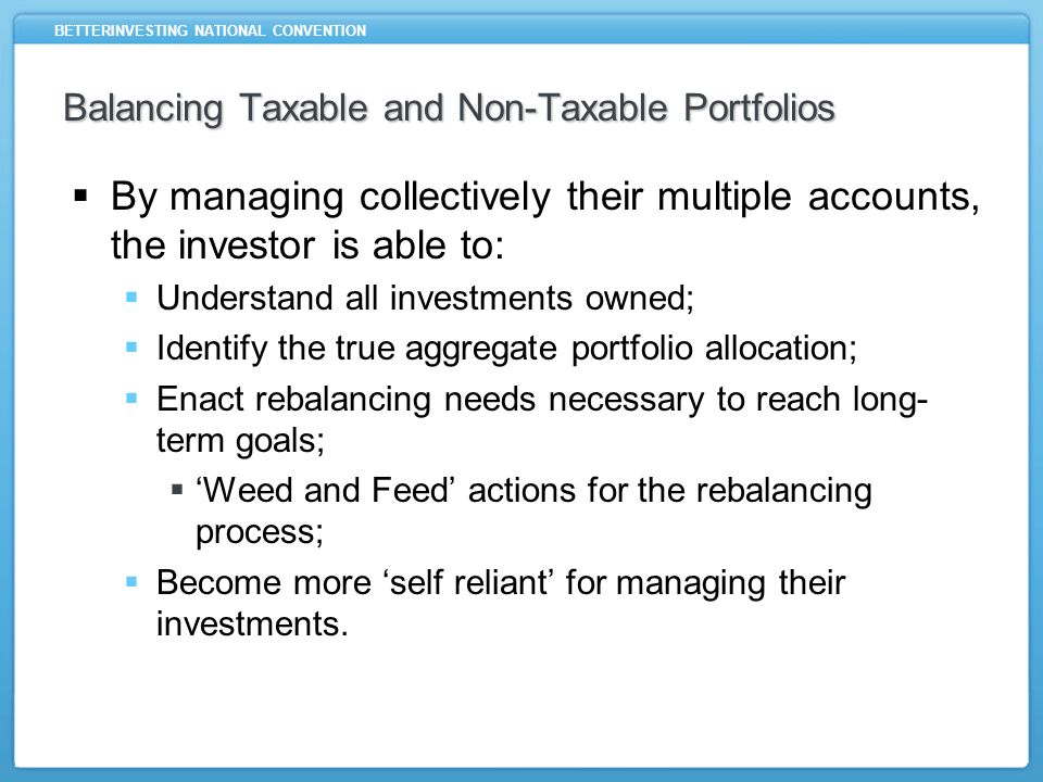 BETTERINVESTING NATIONAL CONVENTION Balancing Taxable and Non-Taxable Portfolios What well cover in this class: Brief Overview of BetterInvesting Portfolio Manager Downloading data from BetterInvesting Data Services Taxable vs.