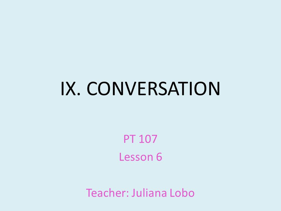 IX. CONVERSATION PT 107 Lesson 6 Teacher: Juliana Lobo
