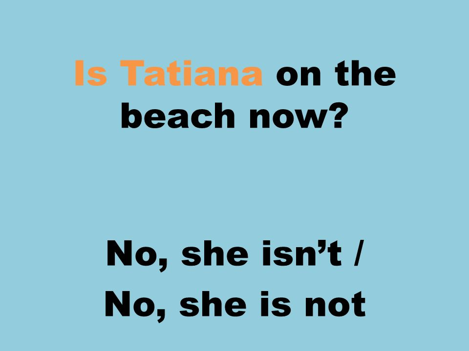 Is Tatiana on the beach now? No, she isnt / No, she is not