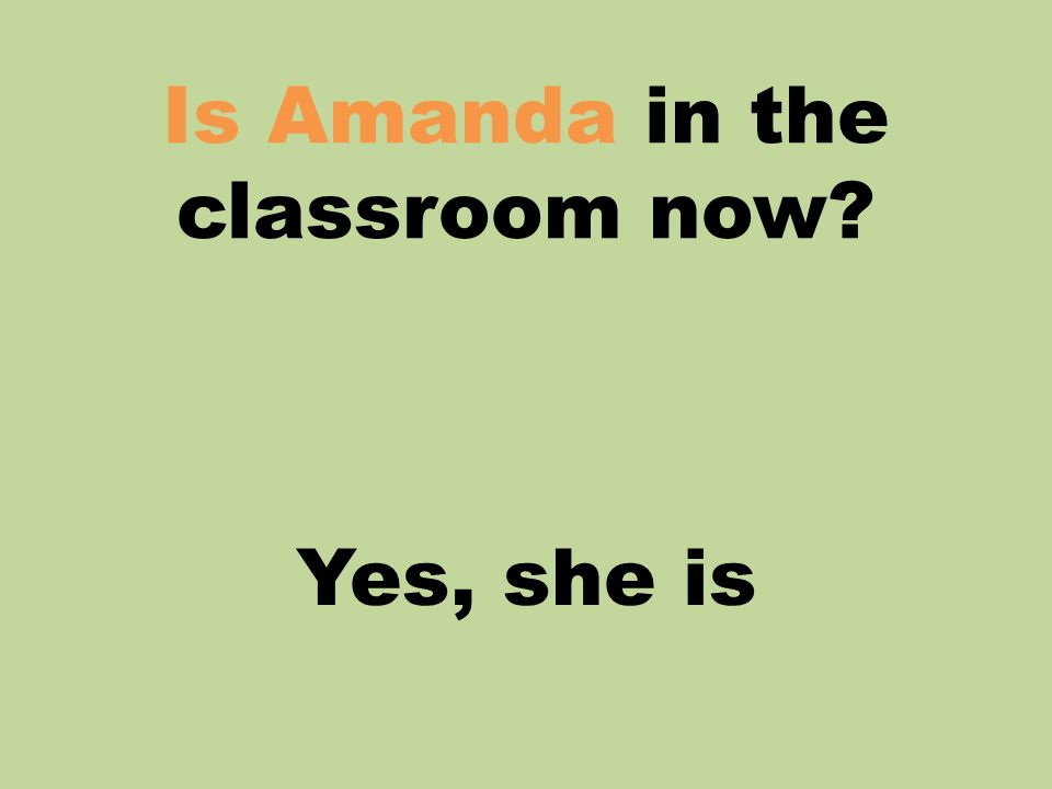 Is Amanda in the classroom now? Yes, she is
