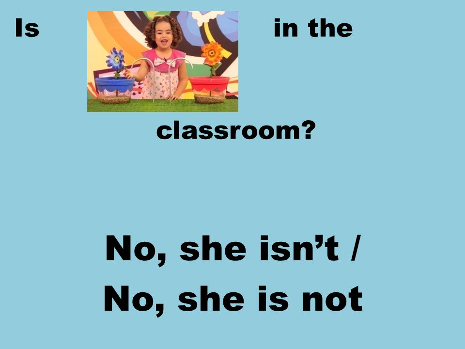 Is in the classroom? No, she isnt / No, she is not
