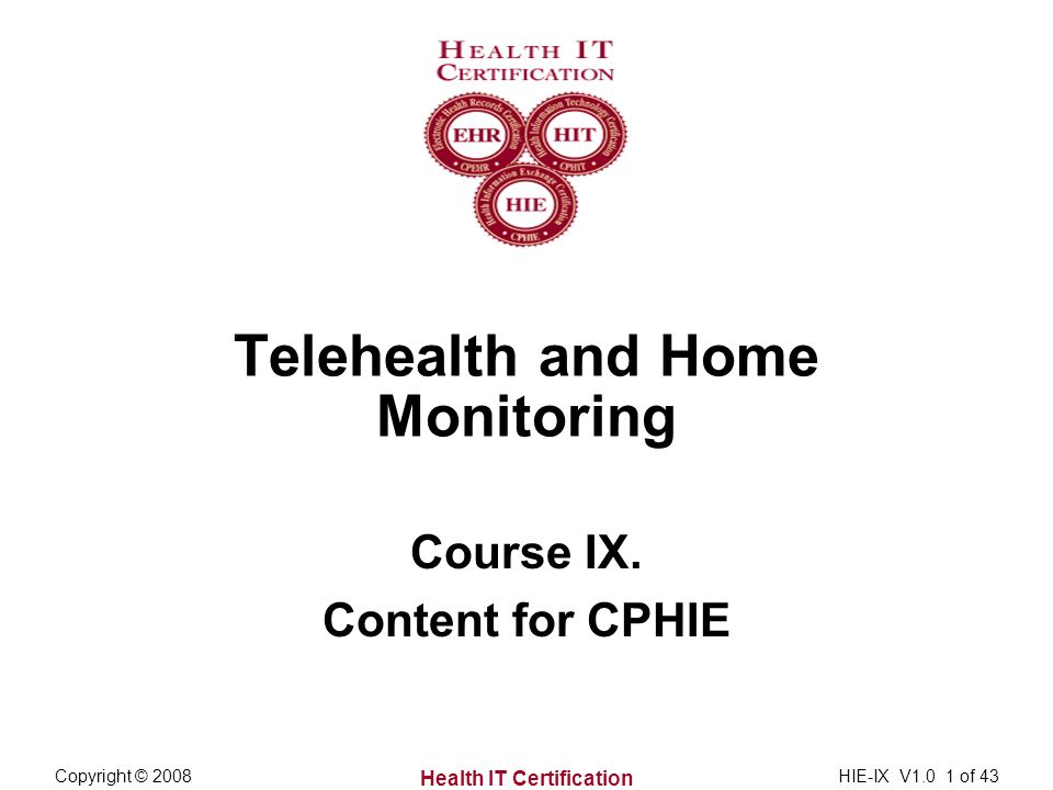 Health IT Certification Copyright © 2008HIE-IX V1.0 1 of 43 Telehealth and Home Monitoring Course IX.
