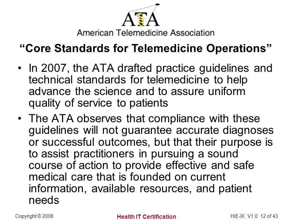Health IT Certification Copyright © 2008HIE-IX V1.0 12 of 43 In 2007, the ATA drafted practice guidelines and technical standards for telemedicine to help advance the science and to assure uniform quality of service to patients The ATA observes that compliance with these guidelines will not guarantee accurate diagnoses or successful outcomes, but that their purpose is to assist practitioners in pursuing a sound course of action to provide effective and safe medical care that is founded on current information, available resources, and patient needs Core Standards for Telemedicine Operations