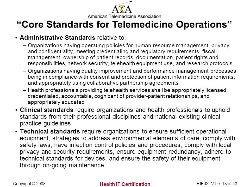 Health IT Certification Copyright © 2008HIE-IX V of 43 Administrative Standards relative to: –Organizations having operating policies for human resource management, privacy and confidentiality, meeting credentialing and regulatory requirements, fiscal management, ownership of patient records, documentation, patient rights and responsibilities, network security, telehealth equipment use, and research protocols –Organizations having quality improvement and performance management processes, being in compliance with consent and protection of patient information requirements, and appropriately using collaborative partnership agreements –Health professionals providing telehealth services shall be appropriately licensed, credentialed, accountable, cognizant of provider-patient relationships, and appropriately educated Clinical standards require organizations and health professionals to uphold standards from their professional disciplines and national existing clinical practice guidelines Technical standards require organizations to ensure sufficient operational equipment, strategies to address environmental elements of care, comply with safety laws, have infection control policies and procedures, comply with local privacy and security requirements, ensure equipment redundancy, adhere to technical standards for devices, and ensure the safety of their equipment through on-going maintenance Core Standards for Telemedicine Operations