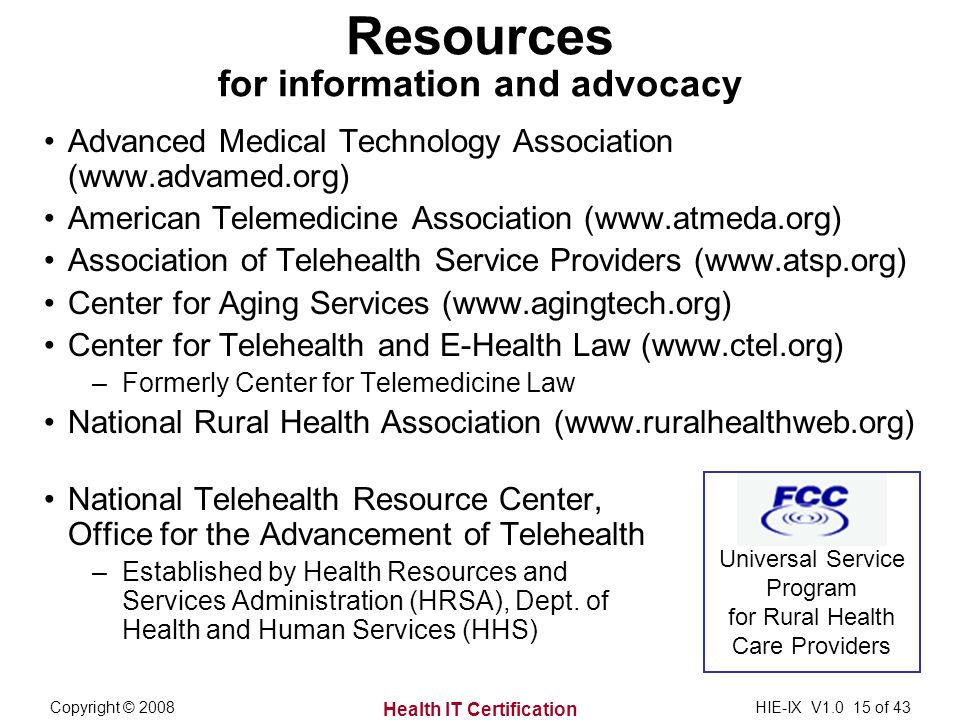 Health IT Certification Copyright © 2008HIE-IX V of 43 Resources for information and advocacy Advanced Medical Technology Association (  American Telemedicine Association (  Association of Telehealth Service Providers (  Center for Aging Services (  Center for Telehealth and E-Health Law (  –Formerly Center for Telemedicine Law National Rural Health Association (  National Telehealth Resource Center, Office for the Advancement of Telehealth –Established by Health Resources and Services Administration (HRSA), Dept.
