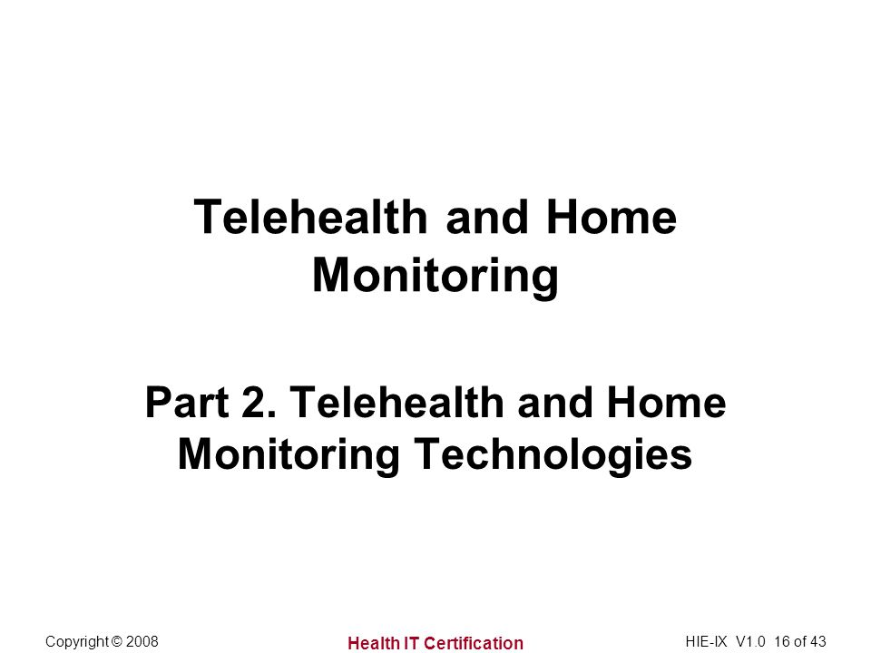 Health IT Certification Copyright © 2008HIE-IX V of 43 Telehealth and Home Monitoring Part 2.