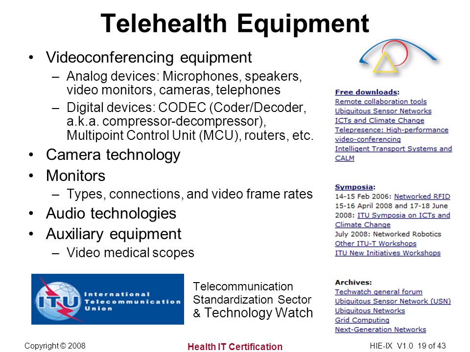 Health IT Certification Copyright © 2008HIE-IX V of 43 Telehealth Equipment Videoconferencing equipment –Analog devices: Microphones, speakers, video monitors, cameras, telephones –Digital devices: CODEC (Coder/Decoder, a.k.a.