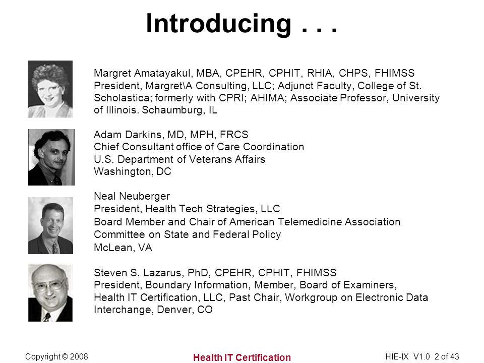 Health IT Certification Copyright © 2008HIE-IX V1.0 2 of 43 Introducing... Margret Amatayakul, MBA, CPEHR, CPHIT, RHIA, CHPS, FHIMSS President, Margre