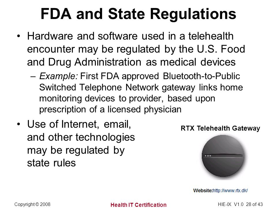 Health IT Certification Copyright © 2008HIE-IX V of 43 FDA and State Regulations Hardware and software used in a telehealth encounter may be regulated by the U.S.