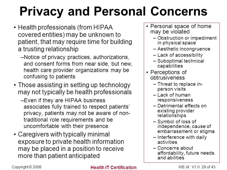Health IT Certification Copyright © 2008HIE-IX V1.0 29 of 43 Privacy and Personal Concerns Health professionals (from HIPAA covered entities) may be unknown to patient, that may require time for building a trusting relationship –Notice of privacy practices, authorizations, and consent forms from near side, but new, health care provider organizations may be confusing to patients Those assisting in setting up technology may not typically be health professionals –Even if they are HIPAA business associates fully trained to respect patients privacy, patients may not be aware of non- traditional role requirements and be uncomfortable with their presence Caregivers with typically minimal exposure to private health information may be placed in a position to receive more than patient anticipated Personal space of home may be violated –Obstruction or impediment in physical space –Aesthetic incongruence –Lack of accessibility –Suboptimal technical capabilities Perceptions of obtrusiveness –Threat to replace in- person visits –Lack of human responsiveness –Detrimental effects on existing provider relationships –Symbol of loss of independence, cause of embarrassment or stigma –Interference with daily activities –Concerns about affordability, future needs and abilities