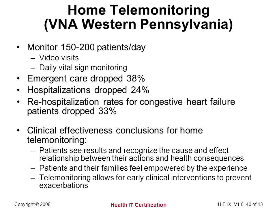 Health IT Certification Copyright © 2008HIE-IX V of 43 Home Telemonitoring (VNA Western Pennsylvania) Monitor patients/day –Video visits –Daily vital sign monitoring Emergent care dropped 38% Hospitalizations dropped 24% Re-hospitalization rates for congestive heart failure patients dropped 33% Clinical effectiveness conclusions for home telemonitoring: –Patients see results and recognize the cause and effect relationship between their actions and health consequences –Patients and their families feel empowered by the experience –Telemonitoring allows for early clinical interventions to prevent exacerbations
